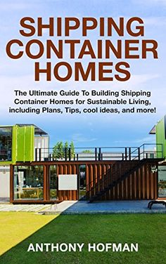Shipping Container Homes: The Ultimate Guide to Building Shipping Container Homes for Sustainable Living, including Plans, Tips, cool ideas, and more! by [Hofman, Anthony]