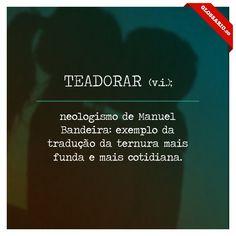 TEADORAR (v.i.); neologismo de Manuel Bandeira: exemplo da tradução da ternura mais funda e mais cotidiana.
