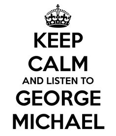 Keep calm and listen to George Michael