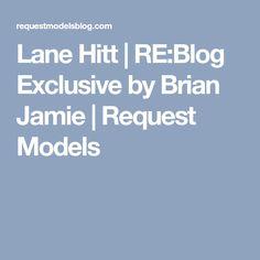 Lane Hitt   RE:Blog Exclusive by Brian Jamie   Request Models