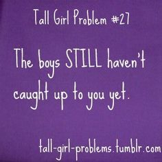 I'm not even that tall and they still haven't caught up yet!!!!!