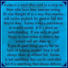 Karma is a word often used as a curse on those who have done someone wrong.  It's also thought of as a way that someone will receive payback...