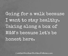 Memes from @KateWhineHall of Can I Get Another Bottle of Whine? blog. Funny | Going for a walk because I want to stay healthy. Taking along a box of M&M's because let's be honest here.