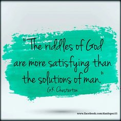 """""""The riddles of God are more satisfying than the solutions of man."""" ---G.K. Chesterton #Quotes  #GKChesterton"""
