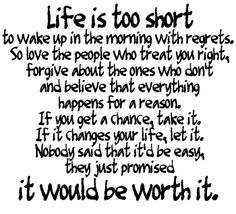 Life is too short to wake up in the morning with regrets.   So love the people who treat you right, forgive about the ones who don't and believe that everything happens for a reason.  If you get a chance, take it.   If it changes your life, let it.  Nobody said that it'd be easy; they just promised it would be worth it.