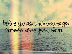 Before you ask which way to go, remember where you've been. Cute Cat Quotes, Great Quotes, Quotes To Live By, Funny Quotes, Inspirational Quotes, The Words, Confused Quotes, Words Quotes, Frases