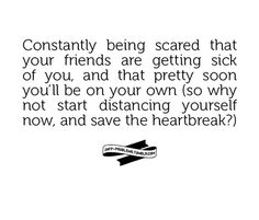 Constantly being scared that your #friends are getting sick of you, and that pretty soon you'll be on your own (so why not start distancing yourself now, and save the heartbreak?). #Anxiety #Panic #PanicAttacks #SAD #SocialAnxiety #GAD #GeneralAnxiety #MentalHealth #MentalIllness #DisabilityNinjas