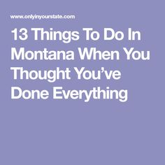 13 Things To Do In Montana When You Thought You've Done Everything