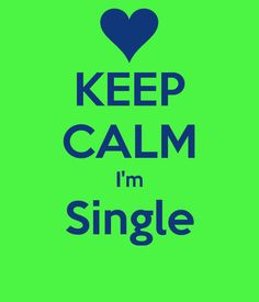 KEEP CALM I'm Single... yeah don't have a heart attack until I say no!! ;)