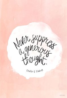 """Never suppress a generous thought."" —Camilla E. Kimball"
