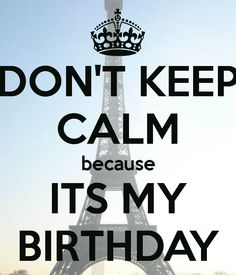 DON'T KEEP CALM because ITS MY BIRTHDAY - KEEP CALM AND CARRY ON Image Generator - brought to you by the Ministry of Information