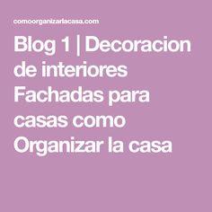 Blog 1 | Decoracion de interiores Fachadas para casas como Organizar la casa