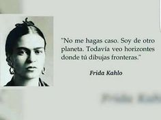 Dont pay me any attention. Im from another planet. Where you see borders i see broadened horizens Poetry Quotes, Me Quotes, Frida Quotes, Frida And Diego, More Than Words, Spanish Quotes, Woman Quotes, Strong Women, Wise Words