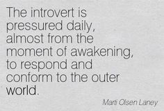 The introvert is pressured daily, almost from the moment of awakening, to respond and conform to the outer world.