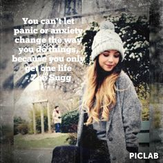 You can't let panic or anxiety change the way you do things, because you only get one life - Zoe Sugg (Zoella)