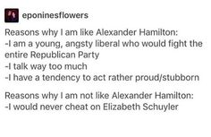 I am basically a mix of all 3 Schuyler sisters honestly though, (everyone says I'm sweet like Lizzy, I obey rules and when I hang out with people my age tend to be forgotten like Peggy, and I'd totally give up my love for my sister and kill a boy for cheating on her or me like Angie