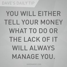 """""""You will either tell your money what to do or the lack of it will always manage you."""" - Dave Ramsey"""