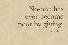 """No-one has ever become poor by giving."" ~Anne Frank"