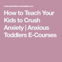 How to Teach Your Kids to Crush Anxiety | Anxious Toddlers E-Courses