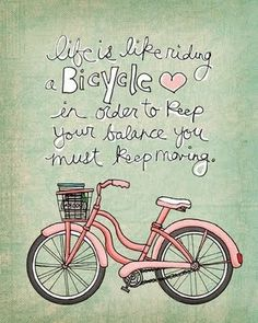 life is like a bicycle: in order to keep your balance, you must keep moving. :)
