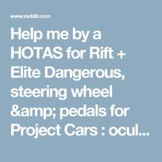 Help me by a HOTAS for Rift + Elite Dangerous, steering wheel & pedals for Project Cars : oculus
