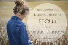 Stillness with God is always a matter of focus not of circumstances. ~AnnVoskamp