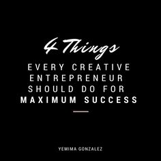 4 THINGS EVERY CREATIVE ENTREPRENEUR SHOULD DO FOR MAXIMUM SUCCESS Try these four techniques for staying positive and moving forward.