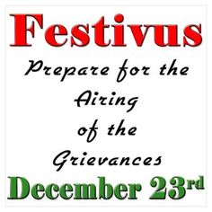 That's right folks!  Tomorrow I will be putting up my Festivus pole.  Monday December 23rd, you are invited to air your grievances and burn things that got your goat.  Bring a lawnchair and things to burn.  Bonfire starts promptly at 6pm, dancing and feats of strength will be performed shortly after.