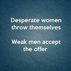 So true. Only a weak man would cheat on his fiancée and only a pathetic and desperate woman like kyra would be okay with being the other woman!