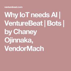 Why IoT needs AI | VentureBeat | Bots | by Chaney Ojinnaka, VendorMach