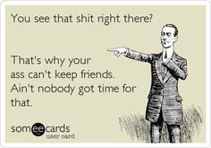 """Amen! I always say there is a reason """"certain people"""" can't keep the same consistent friends when you got a new BFF every couple months sorry but that's fake!"""