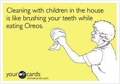Cleaning with children in the house is like brushing your teeth while eating Oreos.