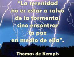 La serenidad no es estar a salvo de la tormenta, sino encontrar la paz en medio de ella. Thomas de Kempis