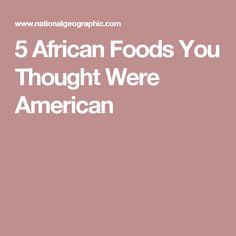 5 African Foods You Thought Were American