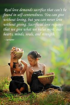 Real love demands sacrifice that can't be found in self-centeredness. You can give without loving, but you can never love without giving...