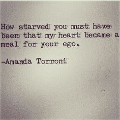 """""""How starved you must have been that my heart became a meal for your ego."""" -Amanda Torroni"""