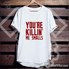 You re Killin Me Smalls Tshirt - Tshirt Adult Unisex Size S-3XL Get This @ https://tshirtvila.com/product-category/clothing/t-shirts-clothing/quote-tshirts