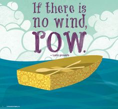 If there is no wind, row.    Free printable from Educational Insights.    We've got a few free printable for your kitchen, home, or classroom from Educational Insights. These inspiring quotes are part of our You Can Quote Me™ Writing Activity Center, available online in our EI web store: http://www.educationalinsights.com/product/you+can+quote+me--8482-+writing+activity+center.do?from=Search