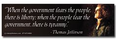 When the government fears the people, there is liberty; when the people fear the government, there is tyranny. Thomas Jefferson