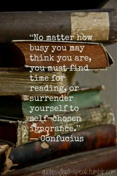 """No matter how busy you may think you are, you must find time for reading or surrender yourself to self-chosen ignorance."" -Confucius"