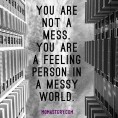 You are not a mess. You are a feeling person in a messy world. #Momastery