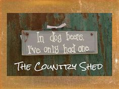 Check out this item in my Etsy shop, only $12!!  https://www.etsy.com/listing/227265056/in-dog-beers-ive-only-had-one-sign