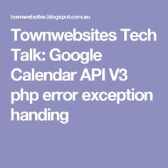 Townwebsites Tech Talk: Google Calendar API V3 php error exception handing