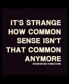 it's strange how common sense isn't that common anymore-