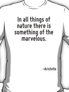 In all things of nature there is something of the marvelous. T-Shirt