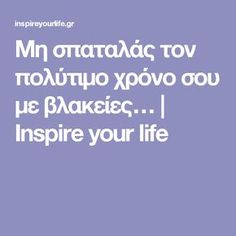 Μη σπαταλάς τον πολύτιμο χρόνο σου με βλακείες…   Inspire your life