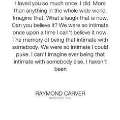 """Raymond Carver - """"I loved you so much once. I did. More than anything in the whole wide world. Imagine..."""". memory, past, intimacy, distraction, love"""