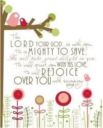 Zephaniah  3:17 The LORD thy God in the midst of thee is mighty; he will save, he will rejoice over thee with joy; he will rest in his love, he will joy over thee with singing.