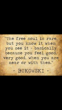 'The free soul is rare but you know it when you see it, basically because you feel good, very good when you are near or with them' - Bukowski