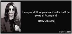 I love you all; I love you more than life itself, but you're all fucking mad! (Ozzy Osbourne) #quotes #quote #quotations #OzzyOsbourne